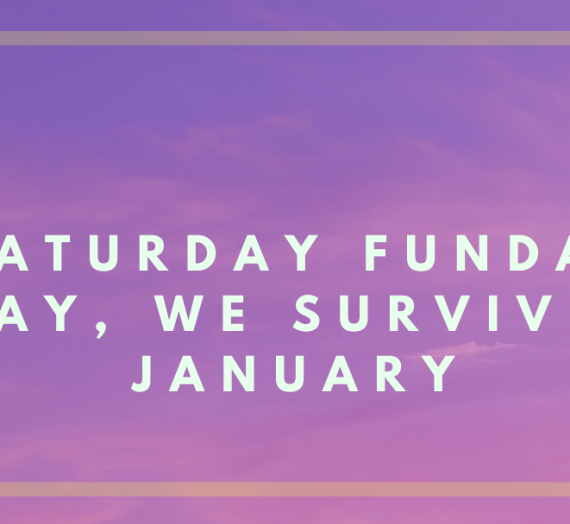 SATURDAY FUNDAY- YAY, WE SURVIVED JANUARY