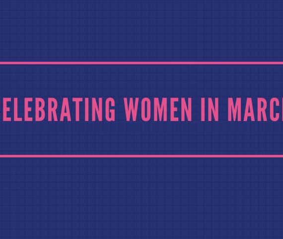 CELEBRATING WOMEN IN THE MONTH OF MARCH 2020